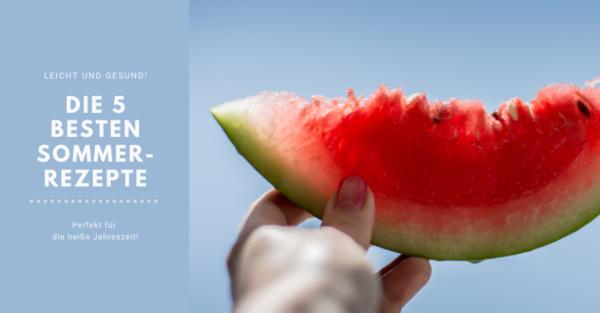 Leichte Sommerküche: Die besten 5 Sommerrezepte